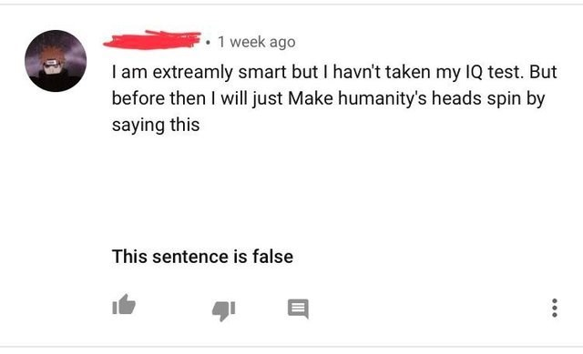 Text - 1 week ago I am extreamly smart but I havn't taken my IQ test. But before then I will just Make humanity's heads spin by saying this This sentence is false