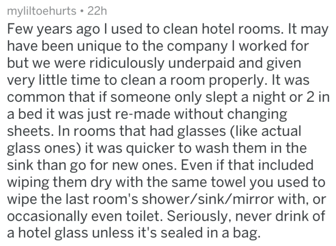 Text - myliltoehurts 22h Few years ago I used to clean hotel rooms. It may have been unique to the company I worked for but we were ridiculously underpaid and given very little time to clean a room properly. It was common that if someone only slept a night or 2 in a bed it was just re-made without changing sheets. In rooms that had glasses (like actual glass ones) it was quicker to wash them in the sink than go for new ones. Even if that included wiping them dry with the same towel you used to w