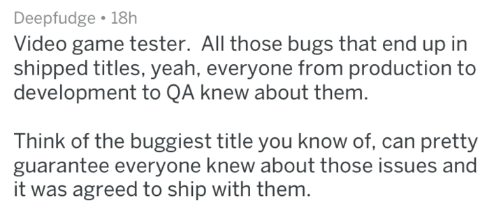 Text - Deepfudge 18h Video game tester. All those bugs that end up in shipped titles, yeah, everyone from production to development to QA knew about them. Think of the buggiest title you know of, can pretty guarantee everyone knew about those issues and it was agreed to ship with them.