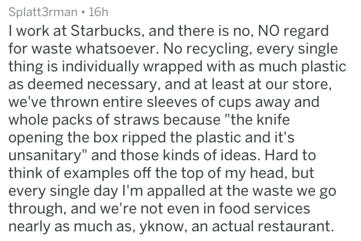 "Text - Splatt3rman 16h I work at Starbucks, and there is no, NO regard for waste whatsoever. No recycling, every single thing is individually wrapped with as much plastic as deemed necessary, and at least at our store, we've thrown entire sleeves of cups away and whole packs of straws because ""the knife opening the box ripped the plastic and it's unsanitary"" and those kinds of ideas. Hard to think of examples off the top of my head, but every single day I'm appalled at the waste through, and we'"