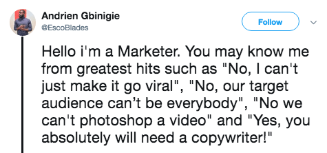 """Text - Andrien Gbinigie Follow EscoBlades Hello i'm a Marketer. You may know me from greatest hits such as """"No, I can't just make it go viral"""", """"No, our target audience can't be everybody"""", """"No we can't photoshop a video"""" and """"Yes, you absolutely will need a copywriter!"""""""
