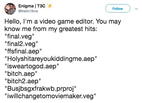 "Text - Enigma | T3C @the3n19ma Follow Hello, I'm a video game editor. You may know me from my greatest hits: ""final.veg"" ""final2.veg"" ""fsfinal.aep"" ""Holyshitareyoukiddingme.aep ""isweartogod.aep"" ""bitch.aep"" ""bitch2.aep"" ""Busjbsgxfrakwb.prproj"" ""iwillchangetomoviemaker.veg"""