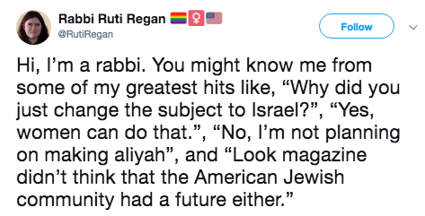 """Text - Rabbi Ruti Regan Follow ORutiRegan Hi, I'm a rabbi. You might know me from some of my greatest hits like, """"Why did you just change the subject to Israel?"""", """"Yes, women can do that."""", """"No, I'm not planning on making aliyah"""", and """"Look magazine didn't think that the American Jewish community had a future either."""""""