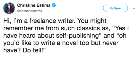"""Text - Christine Estima Follow @christineestima Hi, I'm a freelance writer. You might remember me from such classics as, """"Yes I have heard about self-publishing"""" and """"oh you'd like to write a novel too but never have? Do tell!"""""""