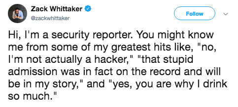 """Text - Zack Whittaker Follow @zackwhittaker Hi, I'm a security reporter. You might know me from some of my greatest hits like, """"no, I'm not actually a hacker,"""" """"that stupid admission was in fact on the record and will be in my story,"""" and """"yes, you are why I drink so much."""""""