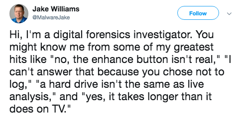 """Text - Jake Williams Follow MalwareJake Hi, I'm a digital forensics investigator. You might know me from some of my greatest hits like """"no, the enhance button isn't real,"""" """" can't answer that because you chose not to log,"""" """"a hard drive isn't the same as live analysis,"""" and """"yes, it takes longer than it does on TV."""""""