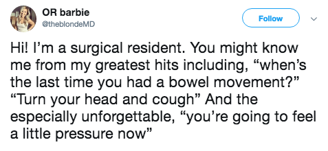 """Text - OR barbie Follow etheblondeMD Hi! I'm a surgical resident. You might know me from my greatest hits including, """"when's the last time you had a bowel movement?"""" """"Turn your head and cough"""" And the especially unforgettable, """"you're going to feel a little pressure now"""""""