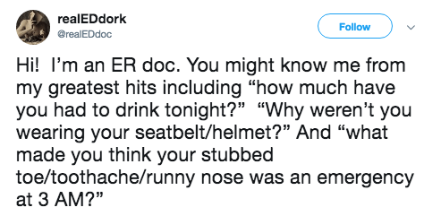 """Text - realEDdork Follow @realEDdoc Hi! I'm an ER doc. You might know me from my greatest hits including """"how much have you had to drink tonight?"""" """"Why weren't you wearing your seatbelt/helmet?"""" And """"what made you think your stubbed toe/toothache/runny nose was an emergency at 3 AM?"""""""