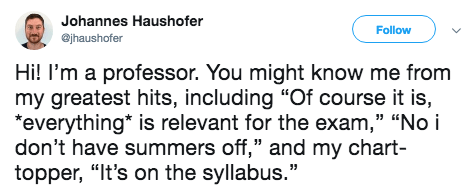 """Text - Johannes Haushofer Follow ejhaushofer Hi! I'm a professor. You might know me from my greatest hits, including """"Of course it is, """"everything is relevant for the exam,"""" """"No i don't have summers off,"""" and my chart- topper, """"It's on the syllabus."""""""