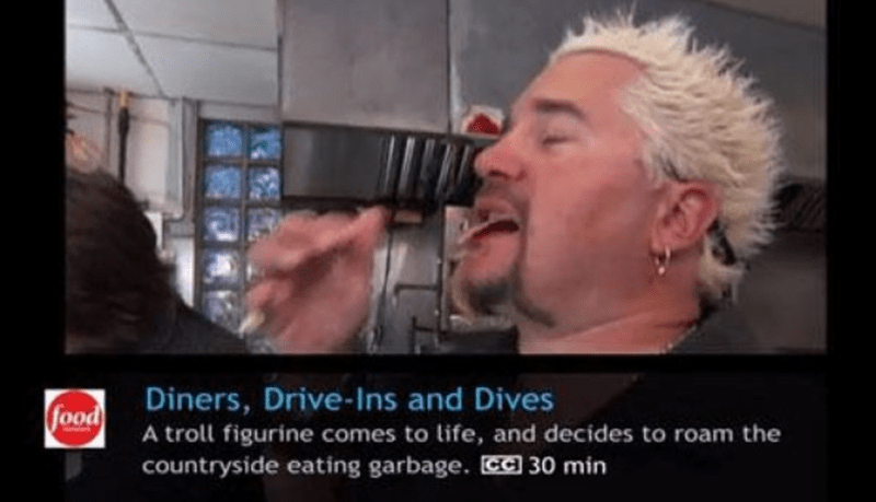 Hair - Diners, Drive-Ins and Dives food A troll figurine comes to life, and decides to roam the countryside eating garbage. CC 30 min