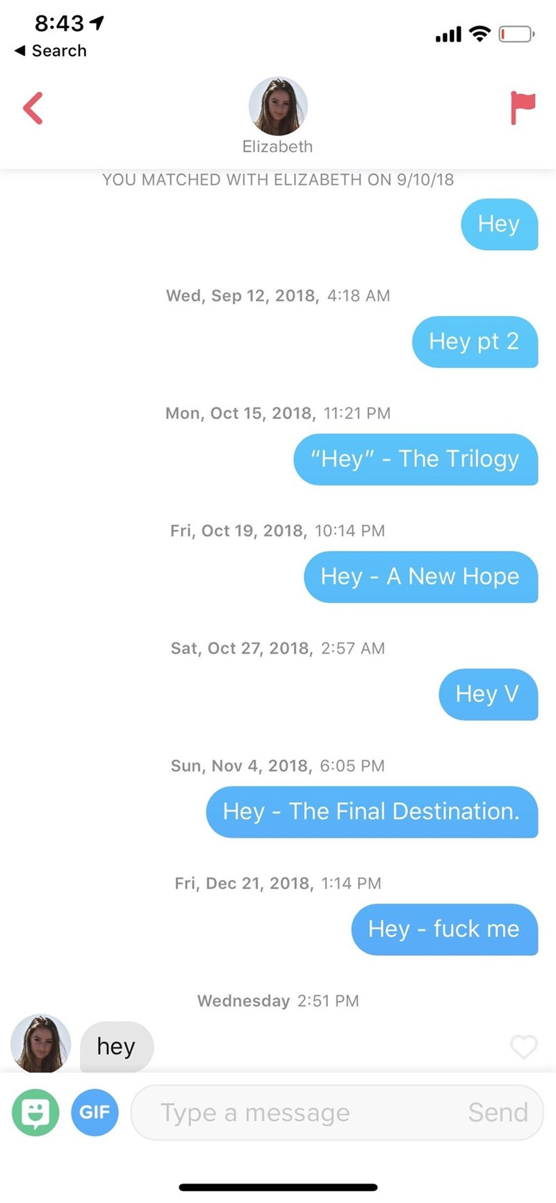 "Text - 8:43 Search Elizabeth YOU MATCHED WITH ELIZABETH ON 9/10/18 Неу Wed, Sep 12, 2018, 4:18 AM Hey pt 2 Mon, Oct 15, 2018, 11:21 PM ""Hey"" - The Trilogy Fri, Oct 19, 2018, 10:14 PM Hey -A New Hope Sat, Oct 27, 2018, 2:57 AM Неy V Sun, Nov 4, 2018, 6:05 PM Hey - The Final Destination. Fri, Dec 21, 2018, 1:14 PM Hey -fuck me Wednesday 2:51 PM hey Send Type a message GIF"