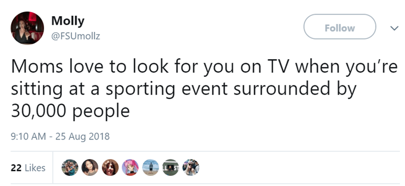 Text - Molly Follow @FSUmollz Moms love to look for you on TV when you're sitting at a sporting event surrounded by 30,000 реоple 9:10 AM - 25 Aug 2018 22 Likes