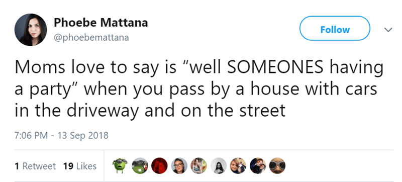 """Text - Phoebe Mattana Follow @phoebemattana Moms love to say is """"well SOMEONES having a party"""" when you pass by a house with cars in the driveway and on the street 7:06 PM - 13 Sep 2018 1 Retweet 19 Likes"""