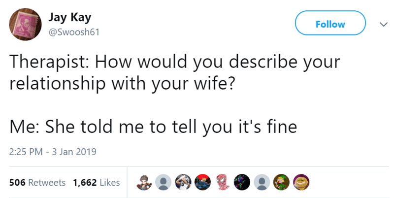 Text - Jay Kay Follow @Swoosh61 Therapist: How would you describe your relationship with your wife? Me: She told me to tell you it's fine 2:25 PM - 3 Jan 2019 506 Retweets 1,662 Likes