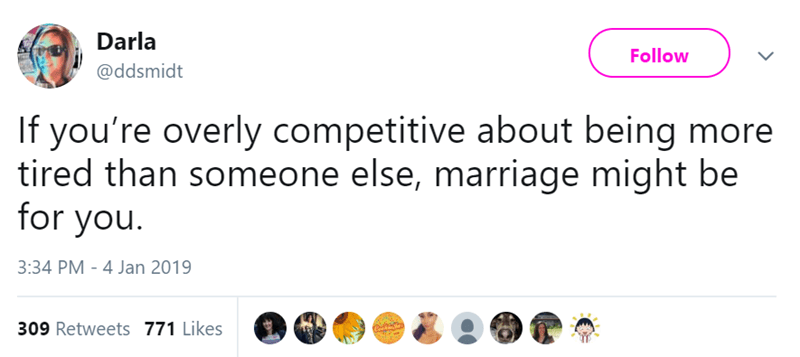 Text - Darla Follow @ddsmidt If you're overly competitive about being more tired than someone else, marriage might be for you 3:34 PM - 4 Jan 2019 309 Retweets 771 Likes