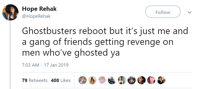 Text - Hope Rehak Follow @HopeRehak Ghostbusters reboot but it's just me and a gang of friends getting revenge on men who've ghosted ya 7:03 AM -17 Jan 2019 79 Retweets 408 Likes