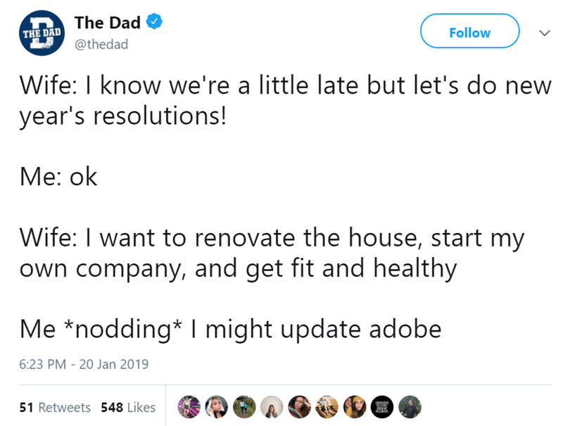 Text - The Dad Follow THE DAD @thedad Wife: I know we're a little late but let's do new year's resolutions! Мe: ok Wife: I want to renovate the house, start my own company, and get fit and healthy Me *nodding* I might update adobe 6:23 PM - 20 Jan 2019 51 Retweets 548 Likes