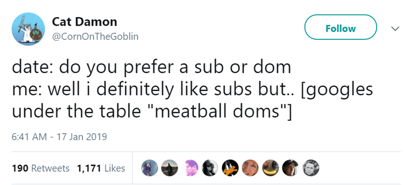 """Text - Cat Damon Follow @CornOnTheGoblin date: do you prefer a sub or dom me: well i definitely like subs but.. [googles under the table """"meatball doms""""] 6:41 AM - 17 Jan 2019 190 Retweets 1,171 Likes"""