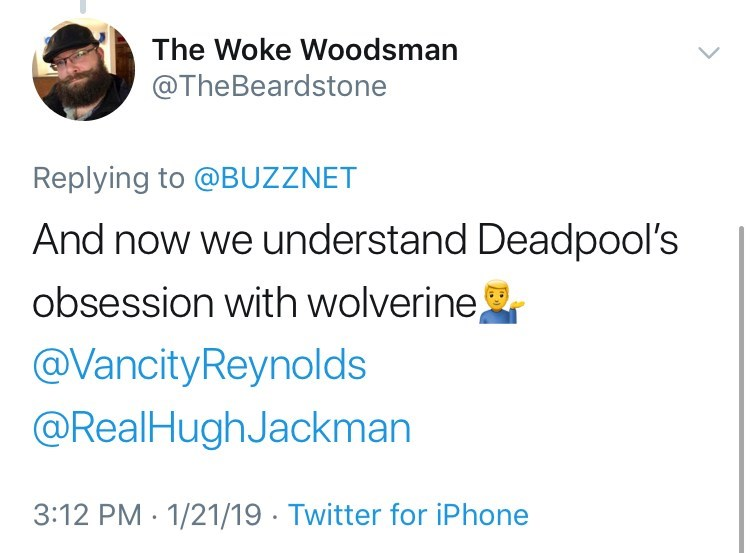 Text - The Woke Woodsman @TheBeardstone Replying to @BUZZNET And now we understand Deadpool's obsession with wolverine @Vancity Reynolds @RealHugh Jackman 3:12 PM 1/21/19 Twitter for iPhone