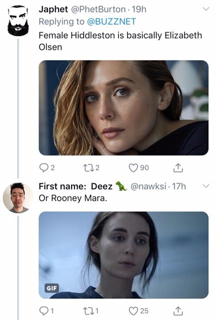Face - Japhet @PhetBurton 19h Replying to @BUZZNET Female Hiddleston is basically Elizabeth Olsen t12 90 @nawksi 17h First name: Deez Or Rooney Mara. GIF 25
