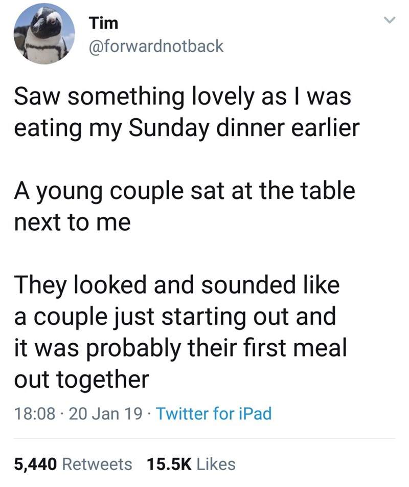 Text - Tim @forwardnotback Saw something lovely as I was eating my Sunday dinner earlier A young couple sat at the table next to me They looked and sounded like couple just starting out and it was probably their first meal out together а 18:08 20 Jan 19 Twitter for iPad 5,440 Retweets 15.5K Likes