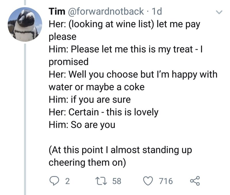 Text - Tim @forwardnotback 1d Her: (looking at wine list) let me pay please Him: Please let me this is my treat - I promised Her: Well you choose but I'm happy with water or maybe a coke Him: if you are sure Her: Certain - this is lovely Him: So are you (At this point I almost standing up cheering them on) 2 L58 716