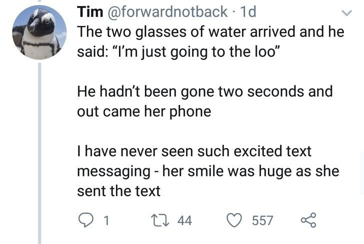 "Text - Tim @forwardnotback 1d The two glasses of water arrived and he said: ""I'm just going to the loo"" He hadn't been gone two seconds and out came her phone I have never seen such excited text messaging -her smile was huge as she sent the text t 44 557"
