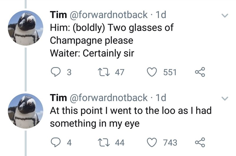 Text - Tim @forwardnotback 1d Him: (boldly) Two glasses of Champagne please Waiter: Certainly sir t 47 3 551 Tim @forwardnotback 1d At this point I went to the loo as I had something in my eye 4 L 44 743