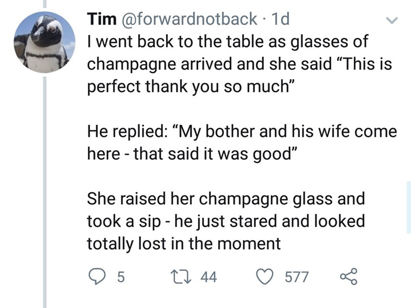"Text - Tim @forwardnotback 1d I went back to the table as glasses of champagne arrived and she said ""This is perfect thank you so much"" He replied: ""My bother and his wife come here -that said it was good"" She raised her champagne glass and took a sip he just stared and looked totally lost in the moment 5 t 44 577"