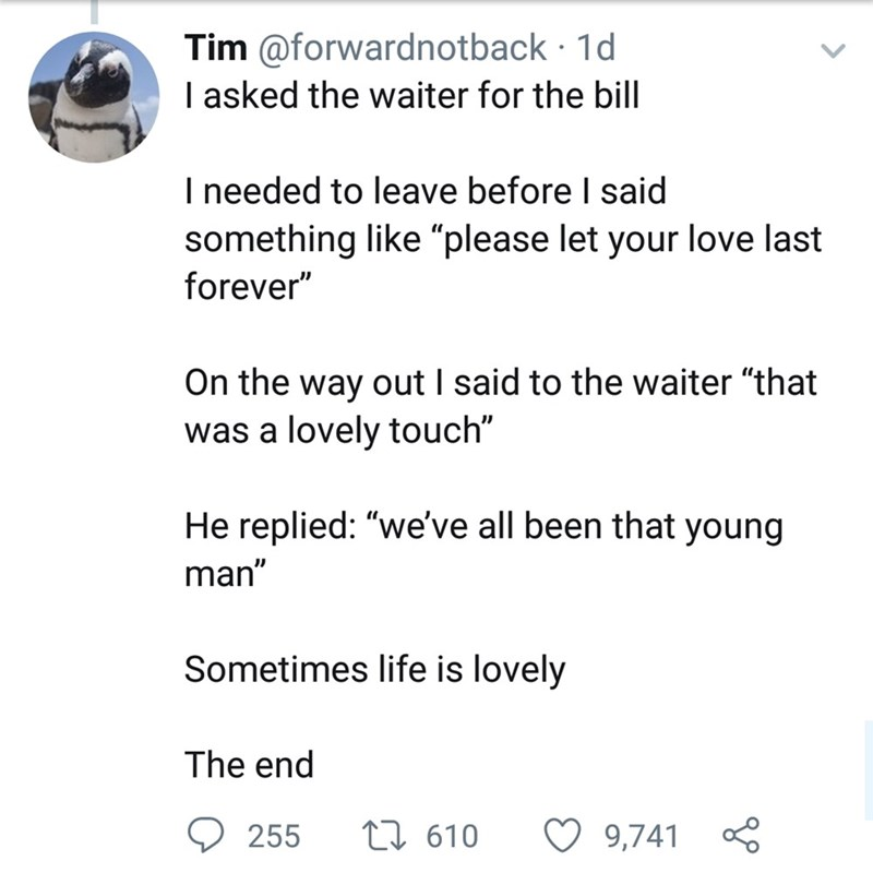 "Text - Tim @forwardnotback 1d I asked the waiter for the bill I needed to leave before I said something like ""please let your love last forever"" On the way out I said to the waiter ""that was a lovely touch"" He replied: ""we've all been that young man"" Sometimes life is lovely The end t 610 255 9,741"