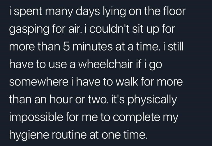 Text - i spent many days lying on the floor gasping for air. i couldn't sit up for more than 5 minutes at a time. i still have to use a wheelchair if i go somewhere i have to walk for more than an hour or two. it's physically impossible for me to complete my hygiene routine at one time.