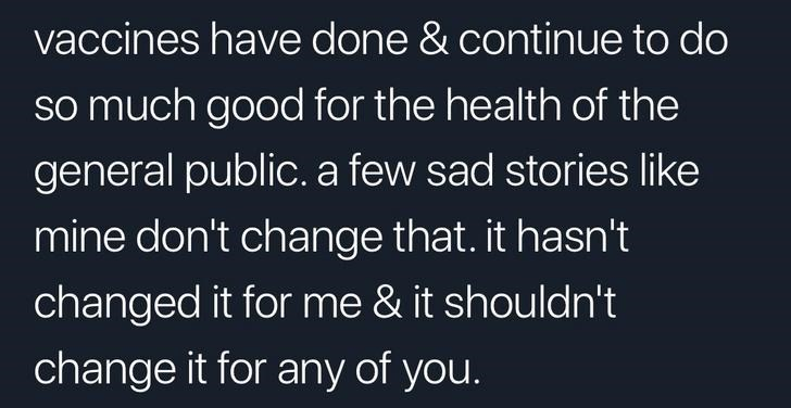 Text - vaccines have done & continue to do so much good for the health of the general public. a few sad stories like mine don't change that. it hasn't changed it for me & it shouldn't change it for any of you.