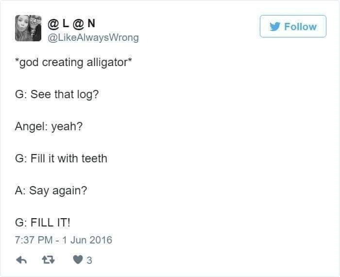 "Text - @L@N @LikeAlwaysWrong Follow ""god creating alligator* G: See that log? Angel: yeah? G: Fill it with teeth A: Say again? G: FILL IT! 7:37 PM 1 Jun 2016 3"