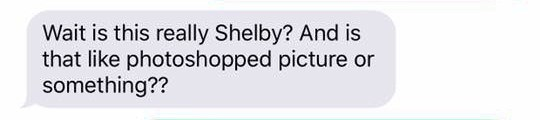 Text - Wait is this really Shelby? And is that like photoshopped picture or something??