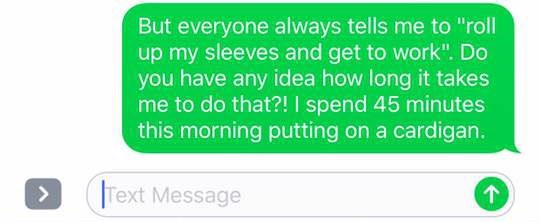 """Green - But everyone always tells me to """"roll up my sleeves and get to work"""". Do you have any idea how long it takes me to do that?! I spend 45 minutes this morning putting on a cardigan. Text Message >"""