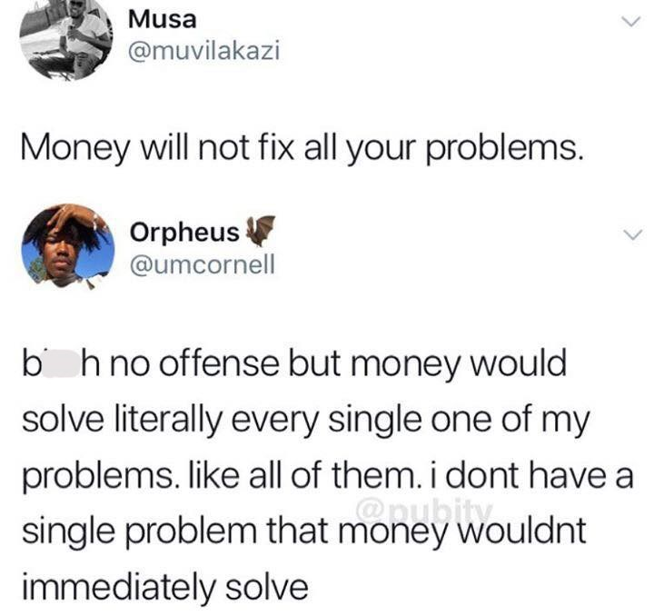 "Tweet that reads, ""Money will not fix all your problems;"" someone comments below, ""B*tch no offense but money would solve literally every single one of my problems. Like all of them. I don't have a single problem that money wouldn't immediately solve"""