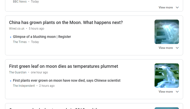 Text - BBC News Today View more China has grown plants on the Moon. What happens next? Wired.co.uk 5 hours ago .Glimpse of a blushing moon | Register The Times Today View more First green leaf on moon dies as temperatures plummet The Guardian one hour ago First plants ever grown on moon have now died, says Chinese scientist The Independent 2 hours ago View more