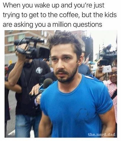 "Caption that reads, ""When you wake up and you're just trying to get to the coffee, but the kids are asking you a million questions"" above a pic of Shia Labeouf looking annoyed while walking past paparazzi"