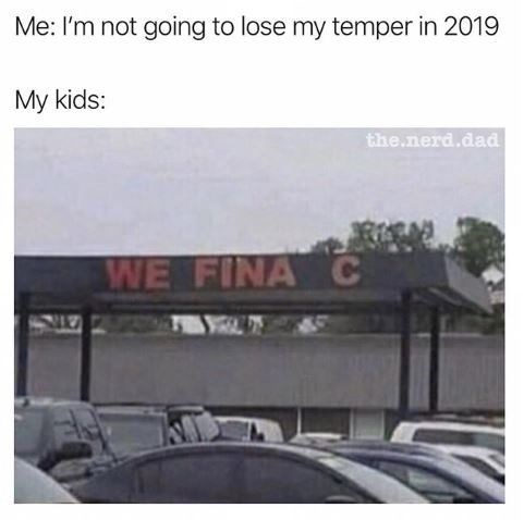 "Caption that reads, ""Me: 'I'm not going to lose my temper in 2019;' My kids: '...'"" above a pic of a store sign that burned out and now reads, ""We fina C"""