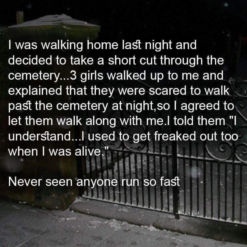 """Text - I was walking home last night and decided to take a short cut through the cemeter...3 girls walked up to me and explained that they were scared to walk past the cemetery at night,so I agreed to let them walk along with me.l told them """"I understand... used to get freaked out too when I was alive."""" Never seen anyone run so fast"""