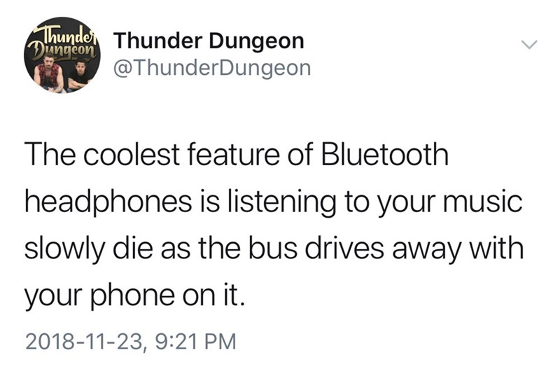 Text - Thunde Thunder Dungeon Diungeon @ThunderDungeon The coolest feature of Bluetooth headphones is listening to your music slowly die as the bus drives away with your phone on it. 2018-11-23, 9:21 PM