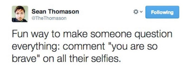 """Text - Sean Thomason Following @TheThomason Fun way to make someone question everything: comment """"you are so brave"""" on all their selfies."""