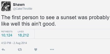 Text - Shawn @CakeThrottle The first person to see a sunset was probably like well this ain't good. RETWEETS LIKES 10,124 18,212 4:53 PM-2 Aug 2014