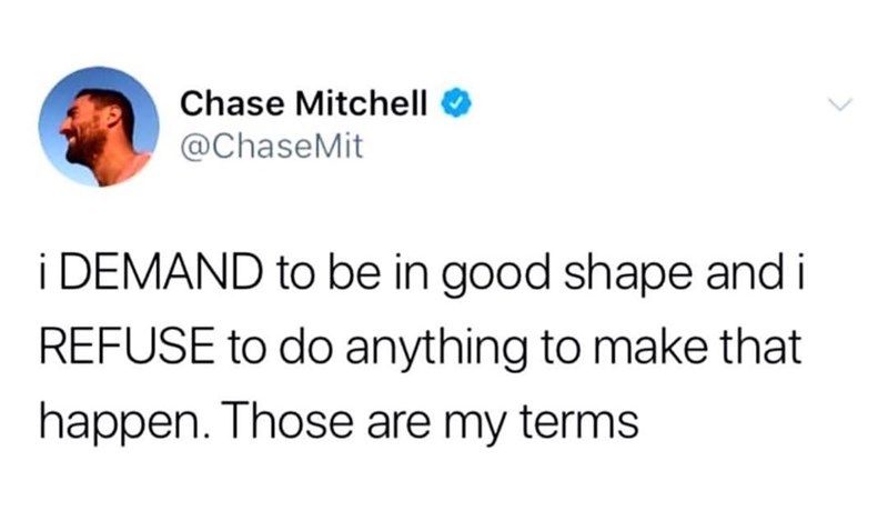 Text - Chase Mitchell @ChaseMit i DEMAND to be in good shape and i REFUSE to do anything to make that happen. Those are my terms