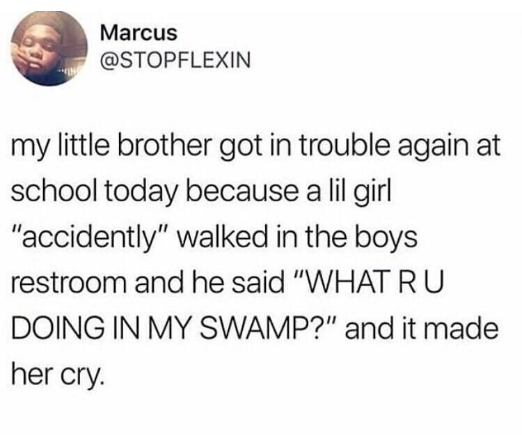 """Text - Marcus @STOPFLEXIN my little brother got in trouble again at school today because a lil girl """"accidently"""" walked in the boys restroom and he said """"WHATRU DOING IN MY SWAMP?"""" and it made her cry."""