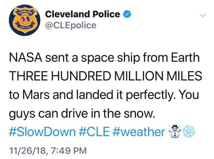 Text - CLEVELAND Cleveland Police @CLEpolice Ρο NASA sent a space ship from Earth THREE HUNDRED MILLION MILES to Mars and landed it perfectly. You guys can drive in the snow. #SlowDown #CLE #weather 11/26/18, 7:49 PM