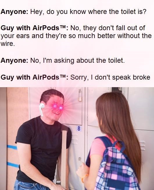 dank meme - Text - Anyone: Hey, do you know where the toilet is? Guy with AirPods TM: No, they don't fall out of your ears and they're so much better without the wire. Anyone: No, I'm asking about the toilet. Guy with AirPodsTM: Sorry, I don't speak broke 8