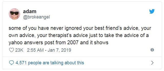 Text - adam @brokeangel some of you have never ignored your best friend's advice, your own advice, your therapist's advice just to take the advice of a yahoo answers post from 2007 and it shows 23K 2:55 AM - Jan 7, 2019 4,571 people are talking about this
