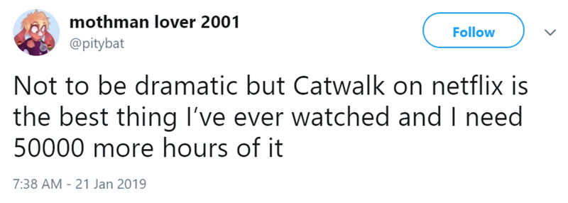 Text - mothman lover 2001 Follow @pitybat Not to be dramatic but Catwalk on netflix is the best thing I've ever watched and I need 50000 more hours of it 7:38 AM - 21 Jan 2019