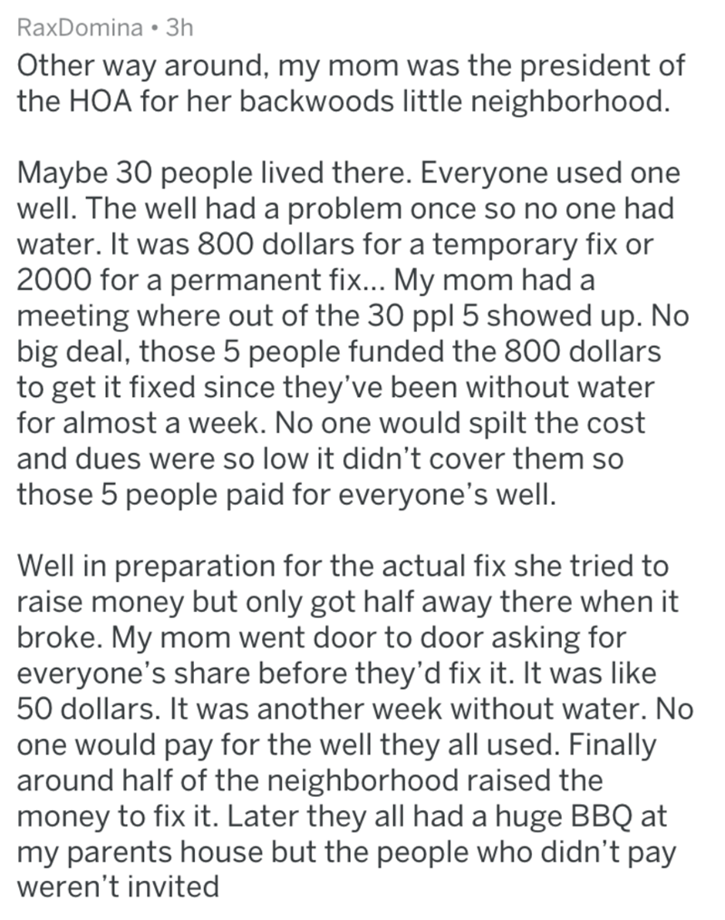 homeowners - Text - RaxDomina 3h Other way around, my mom was the president of the HOA for her backwoods little neighborhood Maybe 30 people lived there. Everyone used one well. The well had a problem once so no one had water. It was 800 dollars for a temporary fix or 2000 for a permanent fix... My mom had a meeting where out of the 30 ppl 5 showed up. No big deal, those 5 people funded the 800 dollars to get it fixed since they've been without water for almost a week. No one would spilt the cos